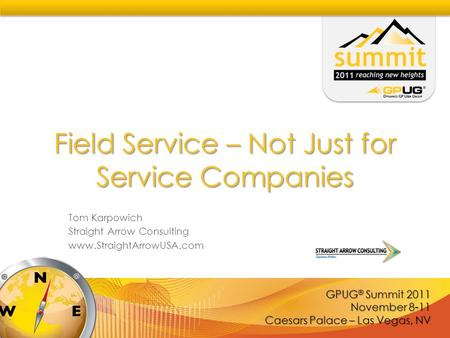 GPUG ® Summit 2011 November 8-11 Caesars Palace – Las Vegas, NV Field Service – Not Just for Service Companies Tom Karpowich Straight Arrow Consulting.