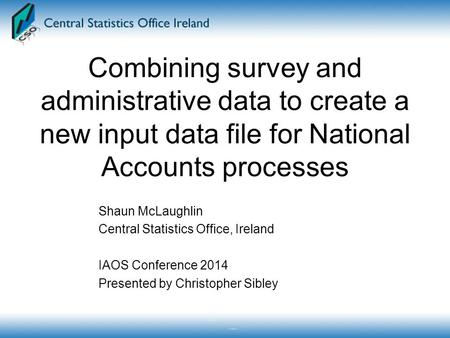 Combining survey and administrative data to create a new input data file for National Accounts processes Shaun McLaughlin Central Statistics Office, Ireland.