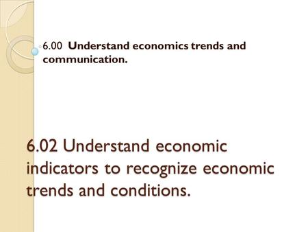 6.02 Understand economic indicators to recognize economic trends and conditions. 6.00 Understand economics trends and communication.