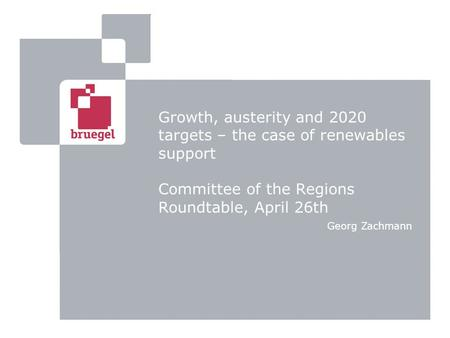 Growth, austerity and 2020 targets – the case of renewables support Committee of the Regions Roundtable, April 26th Georg Zachmann.