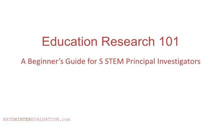 KATEWINTEREVALUATION.com Education Research 101 A Beginner's Guide for S STEM Principal Investigators.