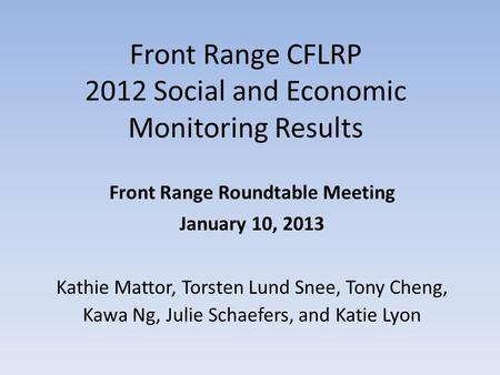 Front Range CFLRP 2012 Social and Economic Monitoring Results Front Range Roundtable Meeting January 10, 2013 Kathie Mattor, Torsten Lund Snee, Tony Cheng,