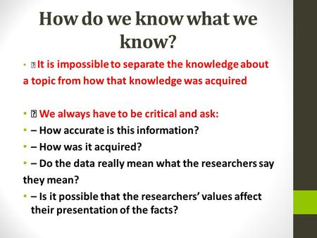 How do we know what we know? It is impossible to separate the knowledge about a topic from how that knowledge was acquired We always have to be critical.