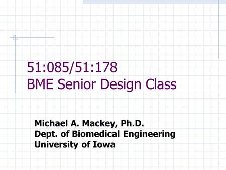 Michael A. Mackey, Ph.D. Dept. of Biomedical Engineering University of Iowa 51:085/51:178 BME Senior Design Class.