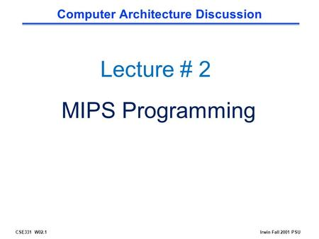 CSE331 W02.1Irwin Fall 2001 PSU Computer Architecture Discussion Lecture # 2 MIPS Programming.