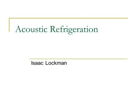 Acoustic Refrigeration Isaac Lockman. Acoustic Refrigeration - Isaac Lockman Foundation Thermoacoustic Refrigeration Alternative  Replaces Compressor.