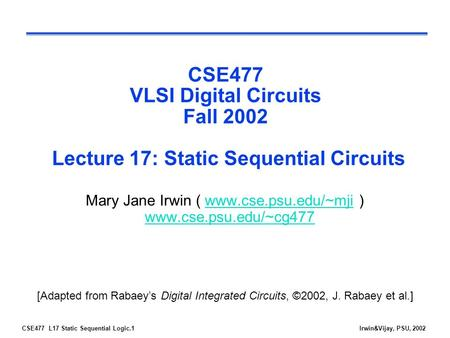 CSE477 L17 Static Sequential Logic.1Irwin&Vijay, PSU, 2002 CSE477 VLSI Digital Circuits Fall 2002 Lecture 17: Static Sequential Circuits Mary Jane Irwin.