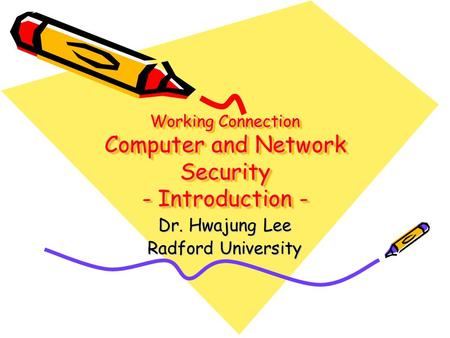 Working Connection Computer and Network Security - Introduction - Dr. Hwajung Lee Radford University.