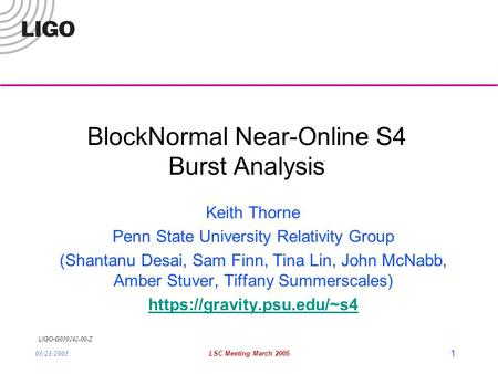 LIGO- G050142-00-Z 03/23/2005LSC Meeting March 2005 1 BlockNormal Near-Online S4 Burst Analysis Keith Thorne Penn State University Relativity Group (Shantanu.