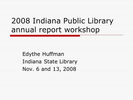 2008 Indiana Public Library annual report workshop Edythe Huffman Indiana State Library Nov. 6 and 13, 2008.