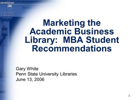 1 Marketing the Academic Business Library: MBA Student Recommendations Gary White Penn State University Libraries June 13, 2006.