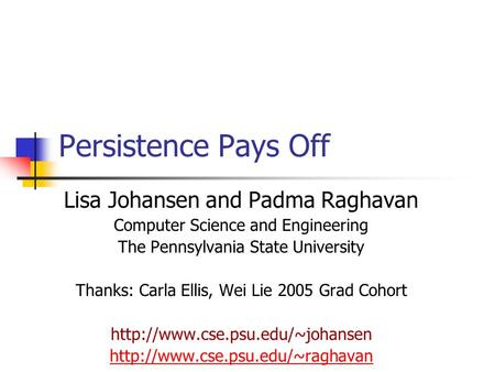 Persistence Pays Off Lisa Johansen and Padma Raghavan Computer Science and Engineering The Pennsylvania State University Thanks: Carla Ellis, Wei Lie 2005.