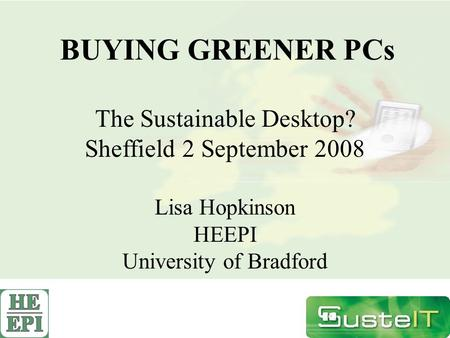 BUYING GREENER PCs The Sustainable Desktop? Sheffield 2 September 2008 Lisa Hopkinson HEEPI University of Bradford.