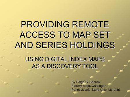 PROVIDING REMOTE ACCESS TO MAP SET AND SERIES HOLDINGS USING DIGITAL INDEX MAPS AS A DISCOVERY TOOL By Paige G. Andrew Faculty Maps Cataloger Pennsylvania.