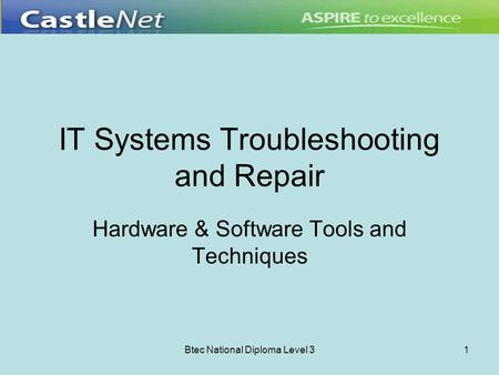 Btec National Diploma Level 31 IT Systems Troubleshooting and Repair Hardware & Software Tools and Techniques.
