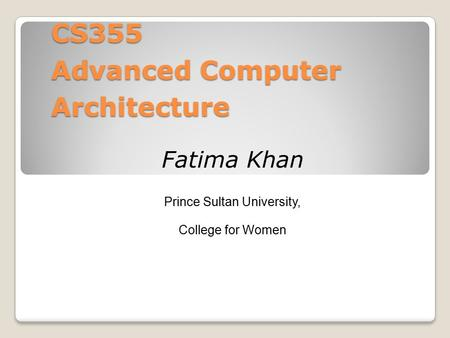 CS355 Advanced Computer Architecture Fatima Khan Prince Sultan University, College for Women.