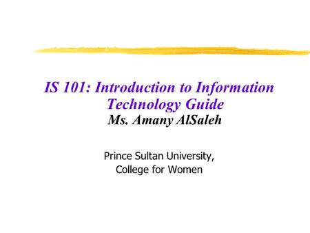 IS 101: Introduction to Information Technology Guide Ms. Amany AlSaleh Prince Sultan University, College for Women.