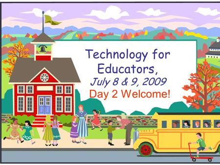 Technology for Educators, July 8 & 9, 2009 Day 2 Welcome!