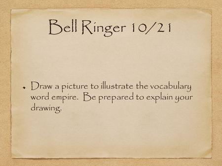Bell Ringer 10/21 Draw a picture to illustrate the vocabulary word empire. Be prepared to explain your drawing.