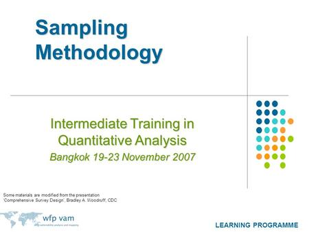 LEARNING PROGRAMME Sampling Methodology Intermediate Training in Quantitative Analysis Bangkok 19-23 November 2007 Some materials are modified from the.