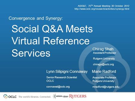 The world's libraries. Connected. Social Q&A Meets Virtual Reference Services Convergence and Synergy: ASIS&T, 75 TH Annual Meeting 30 October 2012