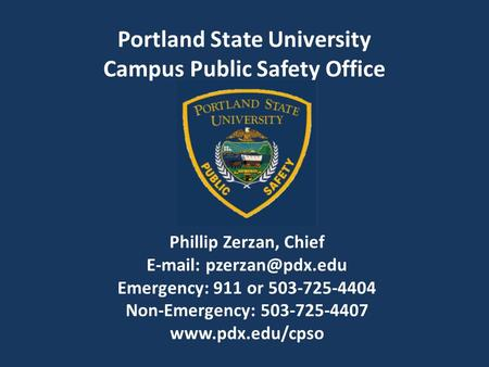 Phillip Zerzan, Chief   Emergency: 911 or 503-725-4404 Non-Emergency: 503-725-4407  Portland State University Campus.