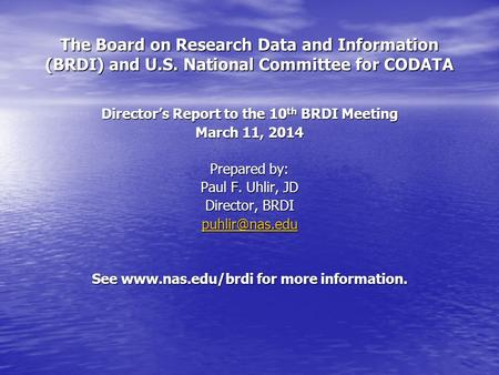 The Board on Research Data and Information (BRDI) and U.S. National Committee for CODATA Director's Report to the 10 th BRDI Meeting March 11, 2014 Prepared.