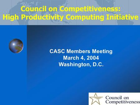 Council on Competitiveness: High Productivity Computing Initiative CASC Members Meeting March 4, 2004 Washington, D.C.
