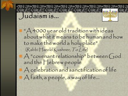 "Judaism is… ""A 4000 year old tradition with ideas about what it means to be human and how to make the world a holy place"" (Rabbi Harold Kushner, To Life)"