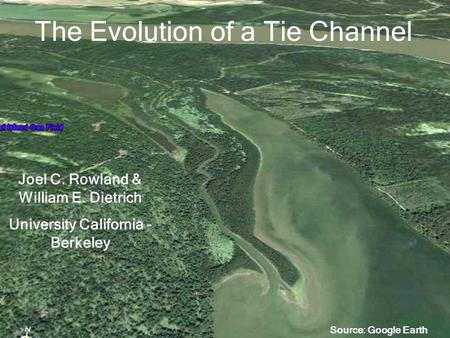The Evolution of a Tie Channel Joel C. Rowland & William E. Dietrich University California - Berkeley Source: Google Earth.