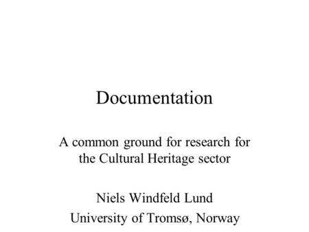 Documentation A common ground for research for the Cultural Heritage sector Niels Windfeld Lund University of Tromsø, Norway.