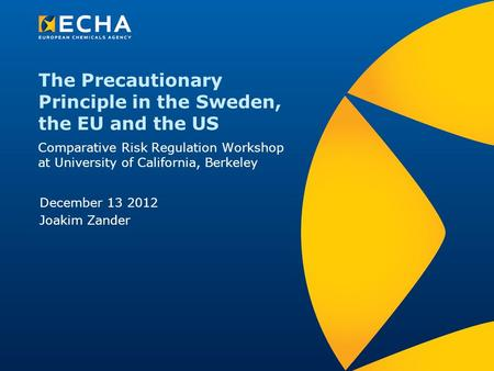 The Precautionary Principle in the Sweden, the EU and the US Comparative Risk Regulation Workshop at University of California, Berkeley December 13 2012.