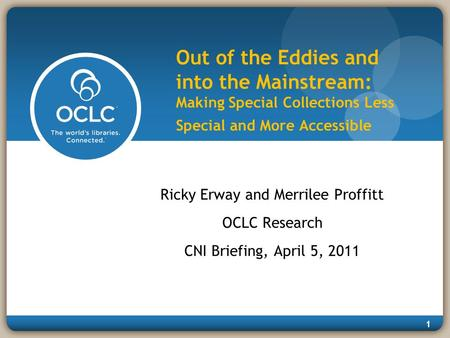 1 Out of the Eddies and into the Mainstream: Making Special Collections Less Special and More Accessible Ricky Erway and Merrilee Proffitt OCLC Research.