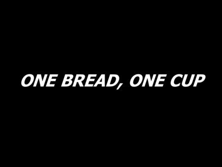 ONE BREAD, ONE CUP. We all come before You now, hungry for Your healing touch. Here we stand with open hearts, thirsting for Your love. You are the One.