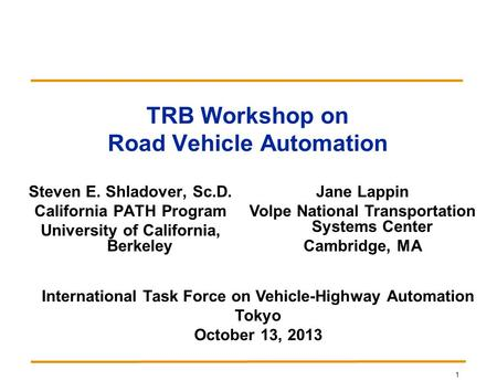 1 TRB Workshop on Road Vehicle Automation Steven E. Shladover, Sc.D. California PATH Program University of California, Berkeley Jane Lappin Volpe National.