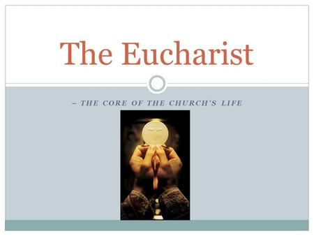 – THE CORE OF THE CHURCH'S LIFE The Eucharist. …the body and blood of Jesus Christ by the power of the Holy Spirit. Bread and wine are transformed (changed)