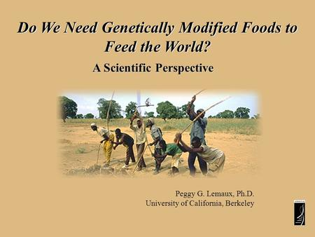 Do We Need Genetically Modified Foods to Feed the World? A Scientific Perspective Peggy G. Lemaux, Ph.D. University of California, Berkeley.