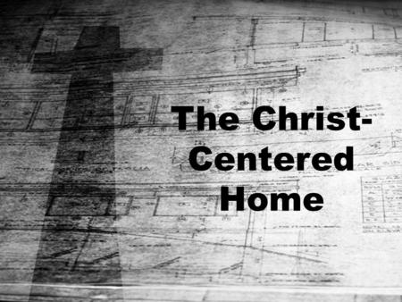 The Christ- Centered Home. Christ- Centered Communication.