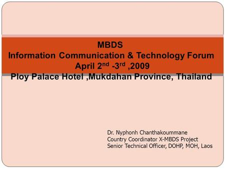 Dr. Nyphonh Chanthakoummane Country Coordinator X-MBDS Project Senior Technical Officer, DOHP, MOH, Laos MBDS Information Communication & Technology Forum.