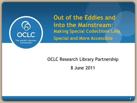 1 Out of the Eddies and into the Mainstream: Making Special Collections Less Special and More Accessible OCLC Research Library Partnership 8 June 2011.