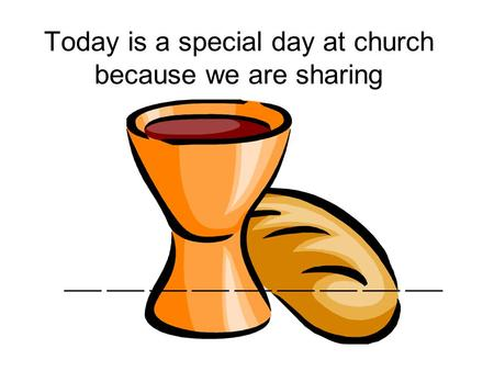 Today is a special day at church because we are sharing ___ ___ ___ ___ ___ ___ ___ ___ ___.
