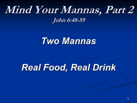 1 Mind Your Mannas, Part 2 John 6:48-59 Two Mannas Real Food, Real Drink.