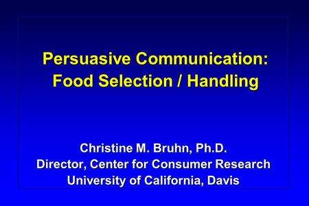 Persuasive Communication: Food Selection / Handling Christine M. Bruhn, Ph.D. Director, Center for Consumer Research University of California, Davis.