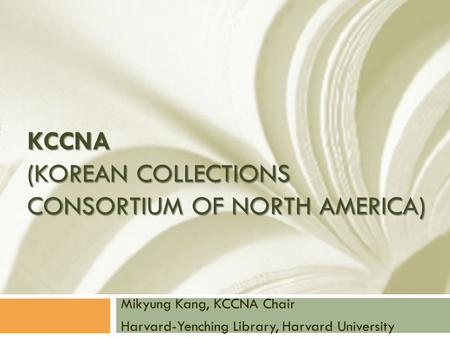 KCCNA (KOREAN COLLECTIONS CONSORTIUM OF NORTH AMERICA) Mikyung Kang, KCCNA Chair Harvard-Yenching Library, Harvard University.