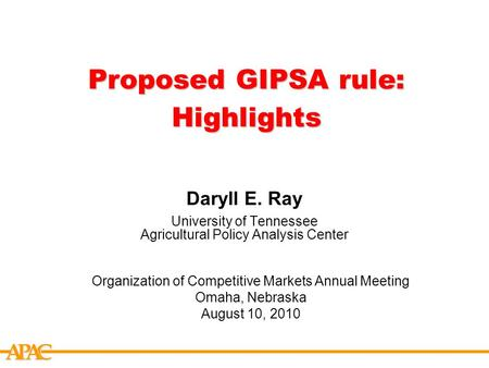APCA Proposed GIPSA rule: Highlights Daryll E. Ray University of Tennessee Agricultural Policy Analysis Center Organization of Competitive Markets Annual.