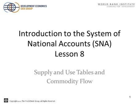 Copyright 2010, The World Bank Group. All Rights Reserved. Introduction to the System of National Accounts (SNA) Lesson 8 Supply and Use Tables and Commodity.