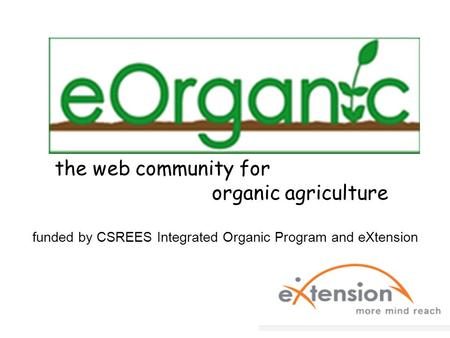 The web community for organic agriculture funded by CSREES Integrated Organic Program and eXtension.