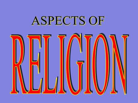 ASPECTS OF. RELIGION The ability to make our world of meaning again and again The ability to make our world of meaning again and again.