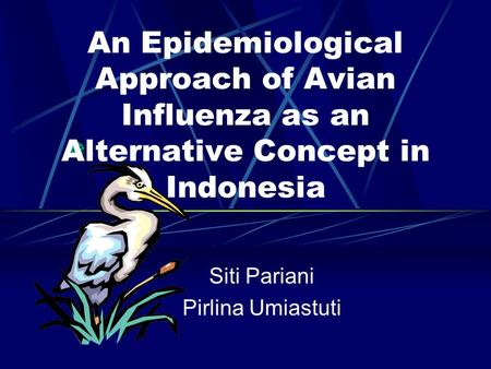 An Epidemiological Approach of Avian Influenza as an Alternative Concept in Indonesia Siti Pariani Pirlina Umiastuti.