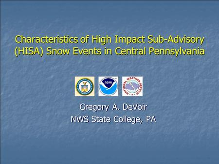 Characteristics of High Impact Sub-Advisory (HISA) Snow Events in Central Pennsylvania Gregory A. DeVoir NWS State College, PA Gregory A. DeVoir NWS State.